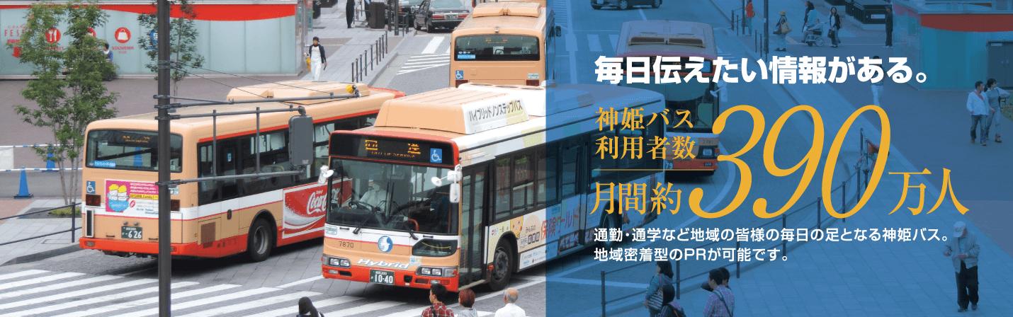 毎日伝えたい情報がある。神姫バス利用者数は月間約390万人。通勤・通学など地域の皆様の毎日の足となる神姫バス。地域密着型のPRが可能です。